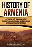 History of Armenia: A Captivating Guide to Armenian History, Starting from Ancient Armenia to Its Declaration of Sovereignty from the Soviet Union