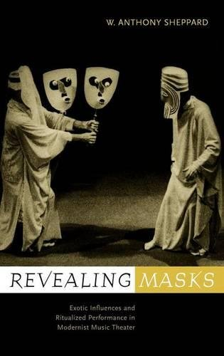 Revealing Masks: Exotic Influences and Ritualized Performance in Modernist Music Theater (California Studies in Twentiet