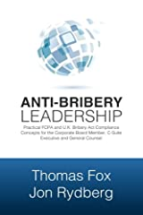 Anti-Bribery Leadership: Practical FCPA and U.K Bribery Act Compliance Concepts for the Corporate Board Member, C-Suite Executive and General Counsel