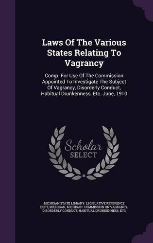 Download Laws of the Various States Relating to Vagrancy: Comp. for Use of the Commission Appointed to Investigate the Subject of Vagrancy, Disorderly Conduct, Habitual Drunkenness, Etc. June, 1910 PDF