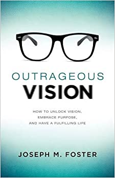 Outrageous Vision: How to Unlock Vision, Embrace Purpose, and Have a Fulfilling Life