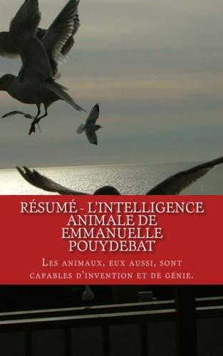 Résumé - L'intelligence Animale De Emmanuelle Pouydebat: Les Animaux, Eux Aussi, Sont Capables D'invention Et De Génie. French Edition