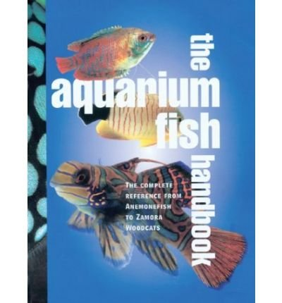 Aquarium Fish Handbook : The Complete Reference from Anemonefish to Zamora Woodcats