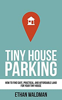 Tiny House Parking: How to Find Safe, Practical, and Affordable Land for Your Tiny House by [Waldman, Ethan]