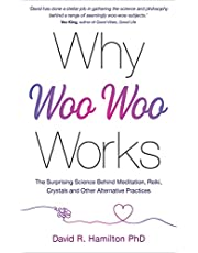 Why Woo-Woo Works: The Surprising Science Behind Meditation, Reiki, Crystals, and Other Alternative Practices