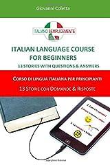 ITALIAN LANGUAGE COURSE FOR BEGINNERS - CORSO DI LINGUA ITALIANA PER PRINCIPIANTI: 13 STORIES WITH QUESTIONS & ANSWERS - 13 STORIE CON DOMANDE & ... di Italiano Semplicemente) (Italian Edition) Paperback