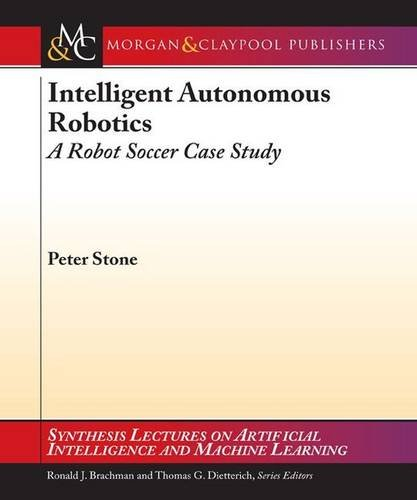 Intelligent Autonomous Robotics: A Robot Soccer Case Study (Synthesis Lectures on Artificial Intelligence and Machine Learning)