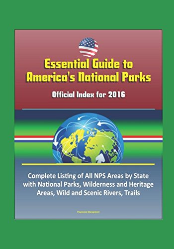 Essential Guide to America's National Parks: Official Index for 2016, Complete Listing of All NPS Areas by State, with National Parks, Wilderness and Heritage Areas, Wild and Scenic Rivers, Trails