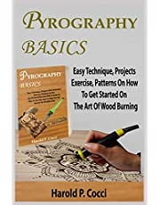 PYROGRAPHY BASICS: Easy Technique, Projects With Illustrated Exercise, Patterns For Beginners On The Art Of Wood Burning With A Guide On How To Use The Tools, With Tip On Layering And Texture To