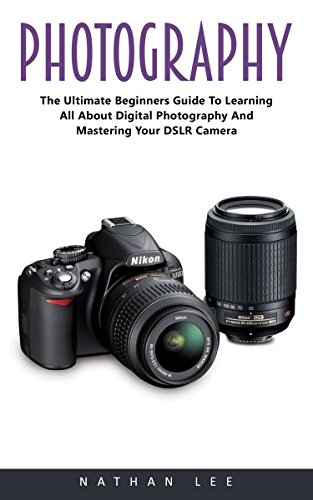 Photography: The Ultimate Beginners Guide To Learning All About Digital Photography And Mastering Your DSLR Camera!