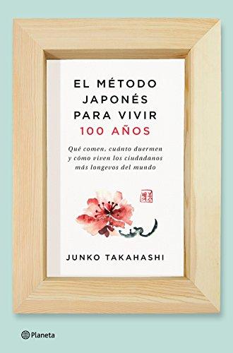 El método japonés para vivir 100 años: Qué comen, cuánto duermen y cómo viven los ciudadanos más longevos del mundo (Spanish Edition)
