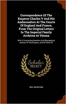 Correspondence Of The Emperor Charles V And His Ambassadors At The Courts Of England And France, From The Original Letters In The Imperial Family ... Notices Of The Emperor, And Of Some Of
