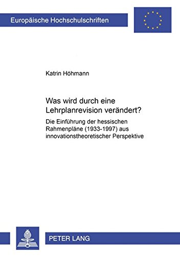 Was wird durch eine Lehrplanrevision verändert?: Die Einführung der hessischen Rahmenpläne (1993-1997) aus innovationstheoretischer Perspektive ... Universitaires Européennes) (German Edition) PDF