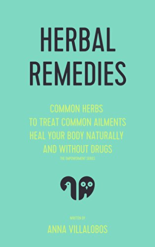 Home Remedies: Common Herbs to Treat Common Ailments - Heal Your Body Naturally and Without Drugs (herbal remedies, herbal medicine, natural treatments, ... cure, home remedies, natural cures Book 1)
