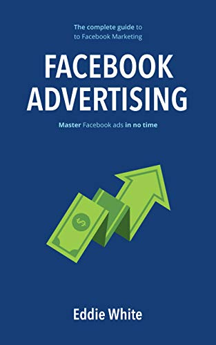 Facebook Advertising 2019: The complete guide to Facebook Marketing by mastering Facebook ads in no time. (Best Digital Advertising Campaigns 2019)