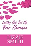 Letting God Set up Your Romance, Lizzie Smith, 1448953782