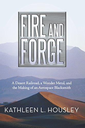 Fire and Forge: A Desert Railroad, a Wonder Metal, and the Making of an Aerospace Blacksmith