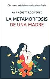 La metamorfosis de una madre: Criar en una sociedad patriarcal y adultocéntrica