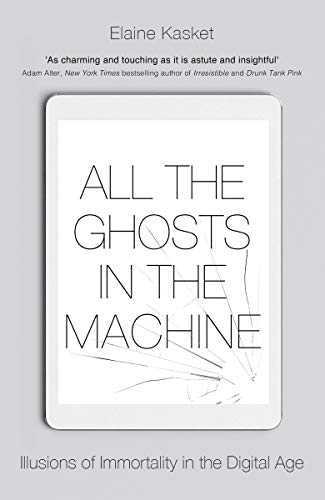 All the Ghosts in the Machine: Illusions of Immortality in the Digital Age (English Edition)