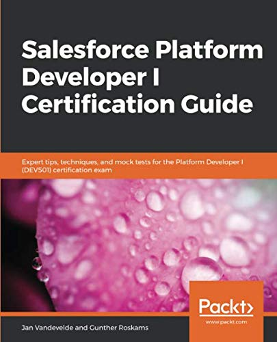 Salesforce Platform Developer I Certification Guide: Expert tips, techniques, and mock tests for the Platform Developer I (DEV501) certification exam