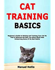 Cat Training Basics: Beginner's Guide to Raising and Training Your Cat So That It Behaves the Way You Want While Also Unlearning Some of Its Bad Habits
