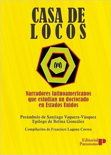Casa de locos: narradores latinoamericanos que estudian un ...