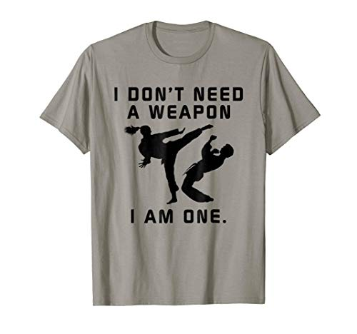 I Don't Need A Weapon I Am One - Funny Karate T-Shirt