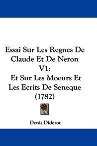 Essai Sur Les Regnes de Claude Et de Neron V1: Et Sur Les Moeurs Et Les Ecrits de Seneque (1782) par Denis Diderot