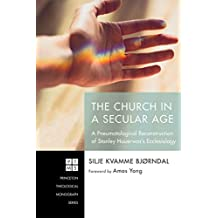 The Church in a Secular Age: A Pneumatological Reconstruction of Stanley Hauerwas's Ecclesiology (Princeton Theological Monograph Series Book 233)