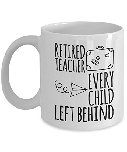Funny Retirement Gifts For Teacher - Retired Teacher Every Child Left Behind - Retired Coffee Mug