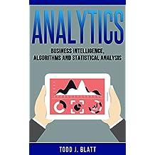 Analytics: Business Intelligence, Algorithms and Statistical Analysis (Data Science, Data Analysis, Decision Analysis, Business Analytics, Data Mining, Predictive Analytics, Data Visualization)