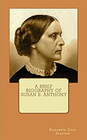 biographies of susan b anthony and elizabeth cady stanton Then elizabeth cady stanton launched the movement for women's rights   susan b anthony, whom stanton had converted to the cause of.