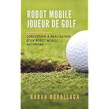 Robot mobile joueur de Golf: Conception et réalisation d'un robot mobile (French Edition)