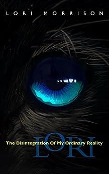 Lori: The Disintegration of My Ordinary Reality by [Morrison, Lori]