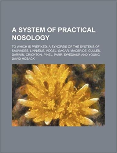 A system of practical nosology; to which is prefixed, a synopsis of the systems of Sauvages, Linnæus, Vogel, Sagar, Macbride, Cullen, Darwin, Crichton, Pinel, Parr, Swediaur and Young
