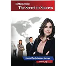 Self-Employment - The Secret to Success, Essential Tips for Business Start-ups: The Beginner's Guide to Setting up and Managing a Small Business (Business Development) (Volume 1)