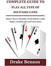 COMPLETE GUIDE TO PLAY ALL TYPE OF SOLITAIRE GAME: Baker's Dozen, Klondike, Clock Solitaire, Little Spider, Canfield and Card Game Rules