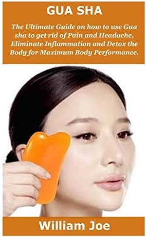 Gua Sha: The Ultimate Guide on how to use Gua sha to get rid of Pain and Headache, Eliminate Inflammation and Detox the Body for Maximum Body Performance.