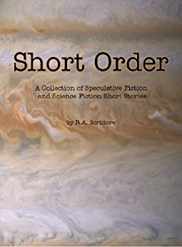 Short Order - A Collection of Speculative Fiction and Science Fiction Short Stories by [Scrittore, R. A.]