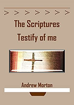 The Scriptures Testify of Me by [Morton, Andrew]
