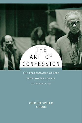The Art of Confession: The Performance of Self from Robert Lowell to Reality TV (Performance and American Cultures Book 1)
