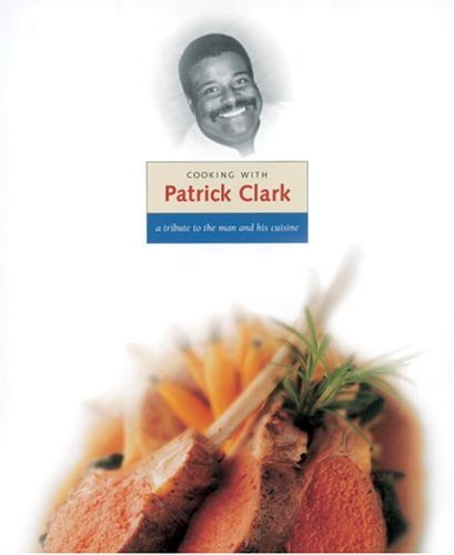 Cooking with Patrick Clark: A Tribute to the Man and His Cuisine by Charlie Trotter