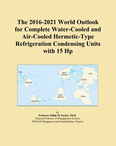 The 2016-2021 World Outlook for Complete Water-Cooled and Air-Cooled Hermetic-Type Refrigeration Condensing Units with 15 Hp