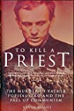 To Kill a Priest: The Murder of Father Popieluszko and the Fall of Communism