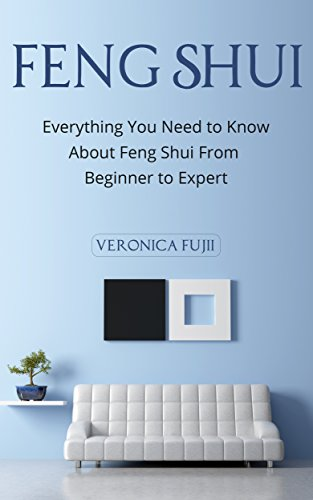Feng Shui: Everything You Need to Know About Feng Shui From Beginner to Expert (Peace, Simplicity, Prosperity) (Best Feng Shui Colors)