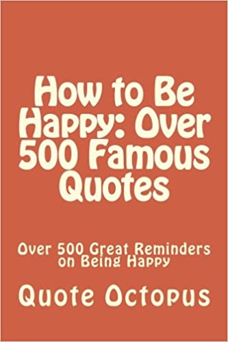 How to Be Happy: Over 500 Famous Quotes: Over 500 Great ...