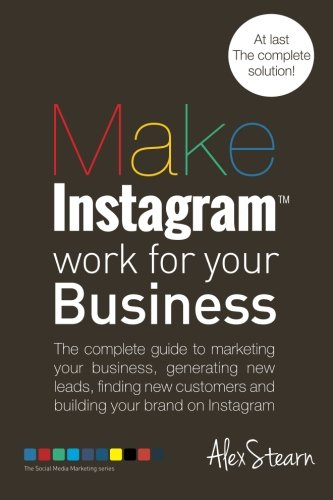 Make Instagram Work for your Business: The complete guide to marketing your business, generating leads, finding new customers and building your brand ... Media Work for your Business) (Volume 6) (Tips To Get More Followers On Instagram)