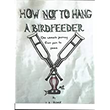 HOW NOT TO HANG A BIRD FEEDER: ONE WOMAN'S JOURNEY FROM PAIN TO PEACE
