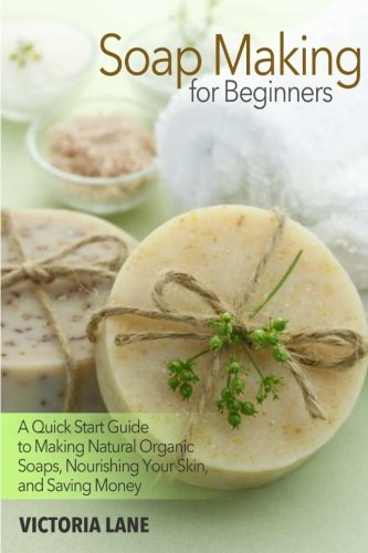Soap Making for Beginners: A Quick Start Guide to Making Natural Organic Soaps, Nourishing Your Skin, and Saving Money (Soap Making - How to Make Soap ... that Make You Look Younger and Beautiful) (Victoria Lane)