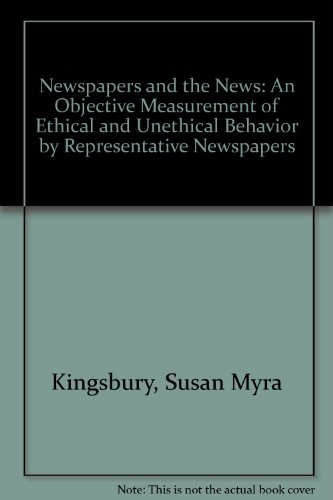 Newspapers and the News: An Objective Measurement of Ethical and Unethical Behavior by Representative Newspapers (Bryn Mawr College series in social economy, no. 1)